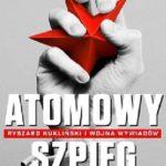 Atomowy szpieg. Ryszard Kukliński i wojna wywiadów – Sławomir Cenckiewicz