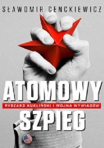 Atomowy szpieg. Ryszard Kukliński i wojna wywiadów